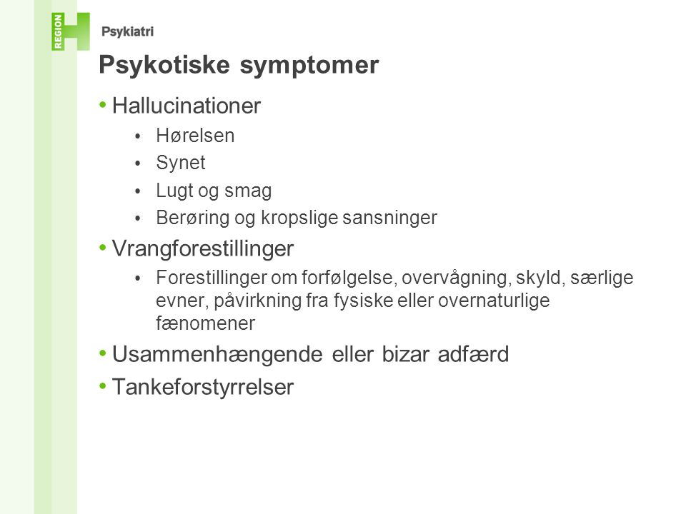 Psykotiske symptomer • Hallucinationer • Hørelsen • Synet • Lugt og smag • Berøring og kropslige sansninger • Vrangforestillinger • Forestillinger om forfølgelse, overvågning, skyld, særlige evner, påvirkning fra fysiske eller overnaturlige fænomener • Usammenhængende eller bizar adfærd • Tankeforstyrrelser