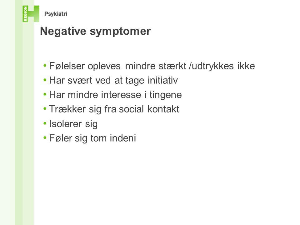 Negative symptomer • Følelser opleves mindre stærkt /udtrykkes ikke • Har svært ved at tage initiativ • Har mindre interesse i tingene • Trækker sig fra social kontakt • Isolerer sig • Føler sig tom indeni