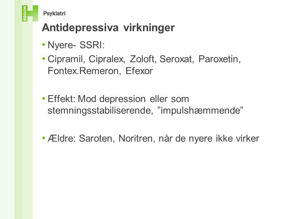 Antidepressiva virkninger • Nyere- SSRI: • Cipramil, Cipralex, Zoloft, Seroxat, Paroxetin, Fontex.Remeron, Efexor • Effekt: Mod depression eller som stemningsstabiliserende, impulshæmmende • Ældre: Saroten, Noritren, når de nyere ikke virker