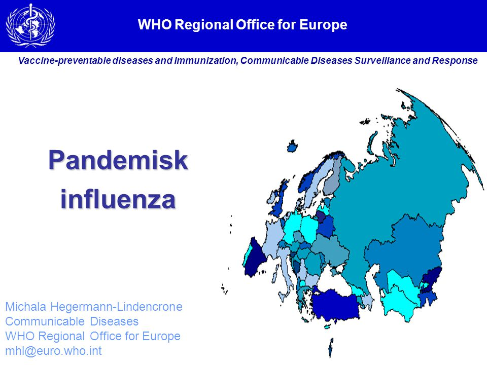 WHO Regional Office for Europe Vaccine-preventable diseases and Immunization, Communicable Diseases Surveillance and Response Michala Hegermann-Lindencrone Communicable Diseases WHO Regional Office for Europe mhl@euro.who.int Pandemiskinfluenza