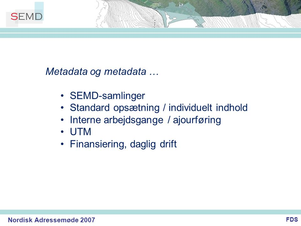 Nordisk Adressemøde 2007 Metadata og metadata … •SEMD-samlinger •Standard opsætning / individuelt indhold •Interne arbejdsgange / ajourføring •UTM •Finansiering, daglig drift FDS