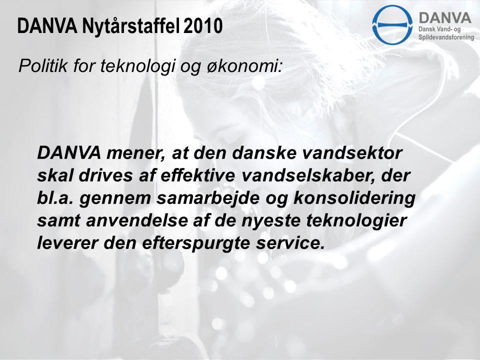 Politik for teknologi og økonomi: DANVA Nytårstaffel 2010 DANVA mener, at den danske vandsektor skal drives af effektive vandselskaber, der bl.a.
