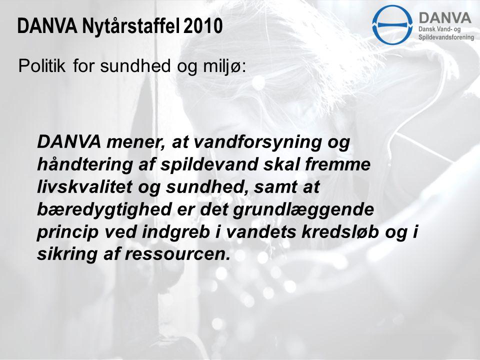 Politik for sundhed og miljø: DANVA Nytårstaffel 2010 DANVA mener, at vandforsyning og håndtering af spildevand skal fremme livskvalitet og sundhed, samt at bæredygtighed er det grundlæggende princip ved indgreb i vandets kredsløb og i sikring af ressourcen.