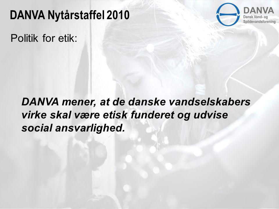 Politik for etik: DANVA Nytårstaffel 2010 DANVA mener, at de danske vandselskabers virke skal være etisk funderet og udvise social ansvarlighed.