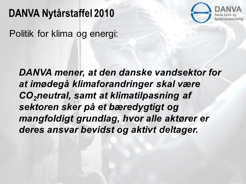 Politik for klima og energi: DANVA Nytårstaffel 2010 DANVA mener, at den danske vandsektor for at imødegå klimaforandringer skal være CO 2 neutral, samt at klimatilpasning af sektoren sker på et bæredygtigt og mangfoldigt grundlag, hvor alle aktører er deres ansvar bevidst og aktivt deltager.