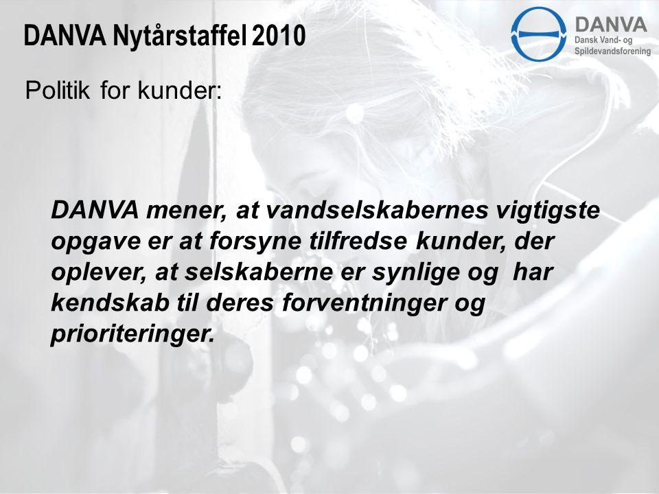 Politik for kunder: DANVA Nytårstaffel 2010 DANVA mener, at vandselskabernes vigtigste opgave er at forsyne tilfredse kunder, der oplever, at selskaberne er synlige og har kendskab til deres forventninger og prioriteringer.