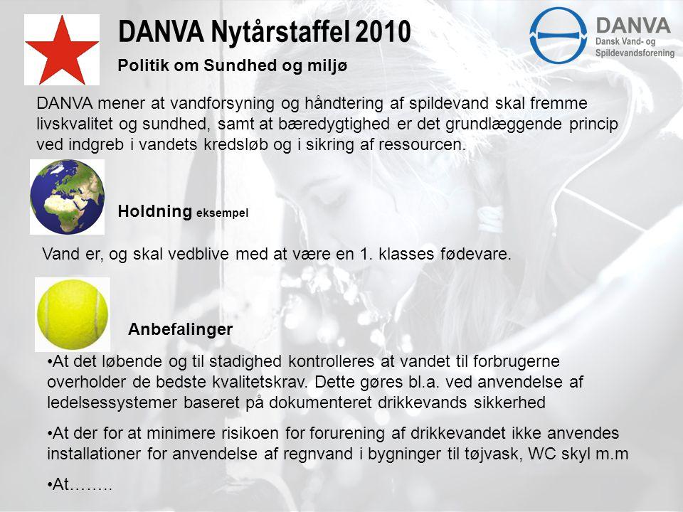 DANVA Nytårstaffel 2010 Politik om Sundhed og miljø Holdning eksempel Anbefalinger DANVA mener at vandforsyning og håndtering af spildevand skal fremme livskvalitet og sundhed, samt at bæredygtighed er det grundlæggende princip ved indgreb i vandets kredsløb og i sikring af ressourcen.