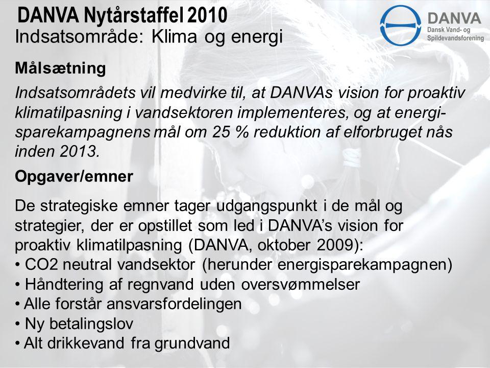 Indsatsområde: Klima og energi Målsætning DANVA Nytårstaffel 2010 Indsatsområdets vil medvirke til, at DANVAs vision for proaktiv klimatilpasning i vandsektoren implementeres, og at energi- sparekampagnens mål om 25 % reduktion af elforbruget nås inden 2013.