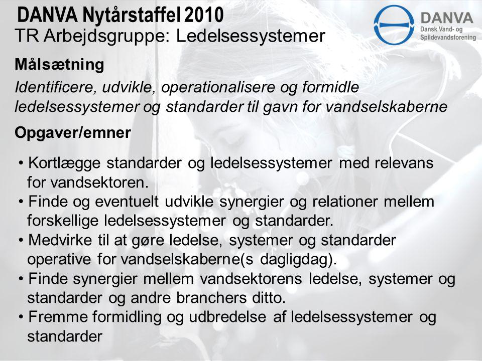 TR Arbejdsgruppe: Ledelsessystemer Målsætning DANVA Nytårstaffel 2010 Identificere, udvikle, operationalisere og formidle ledelsessystemer og standarder til gavn for vandselskaberne Opgaver/emner • Kortlægge standarder og ledelsessystemer med relevans for vandsektoren.