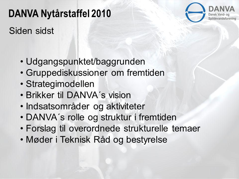 DANVA Nytårstaffel 2010 • Udgangspunktet/baggrunden • Gruppediskussioner om fremtiden • Strategimodellen • Brikker til DANVA´s vision • Indsatsområder og aktiviteter • DANVA´s rolle og struktur i fremtiden • Forslag til overordnede strukturelle temaer • Møder i Teknisk Råd og bestyrelse Siden sidst