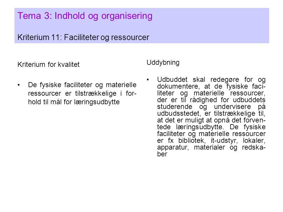 Tema 3: Indhold og organisering Kriterium 11: Faciliteter og ressourcer Kriterium for kvalitet •De fysiske faciliteter og materielle ressourcer er tilstrækkelige i for- hold til mål for læringsudbytte Uddybning •Udbuddet skal redegøre for og dokumentere, at de fysiske faci- liteter og materielle ressourcer, der er til rådighed for udbuddets studerende og undervisere på udbudsstedet, er tilstrækkelige til, at det er muligt at opnå det forven- tede læringsudbytte.