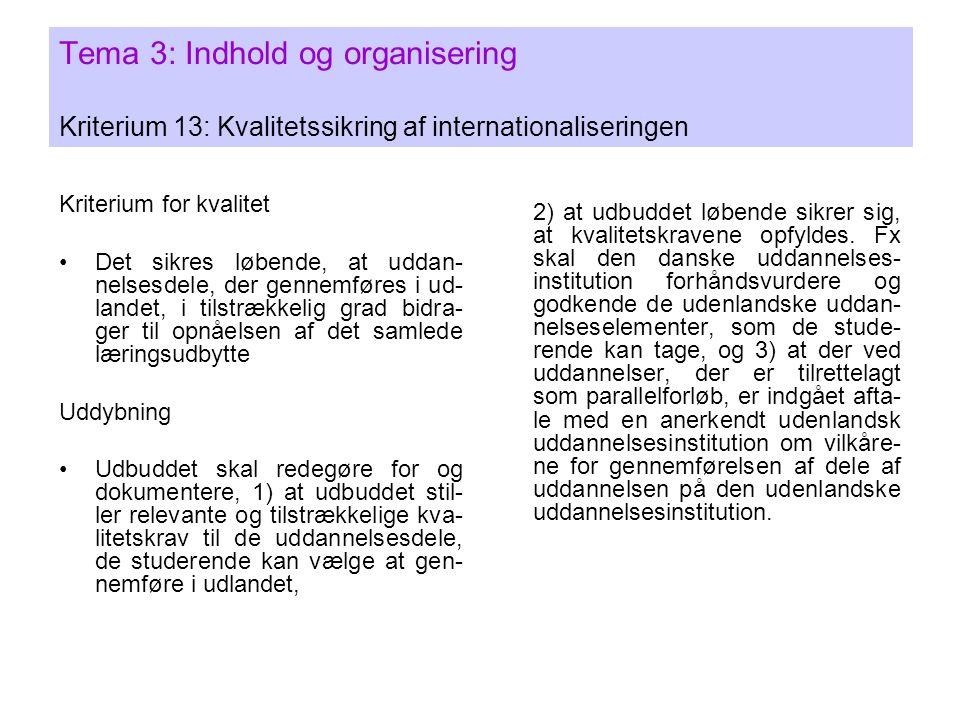 Tema 3: Indhold og organisering Kriterium 13: Kvalitetssikring af internationaliseringen Kriterium for kvalitet •Det sikres løbende, at uddan- nelsesdele, der gennemføres i ud- landet, i tilstrækkelig grad bidra- ger til opnåelsen af det samlede læringsudbytte Uddybning •Udbuddet skal redegøre for og dokumentere, 1) at udbuddet stil- ler relevante og tilstrækkelige kva- litetskrav til de uddannelsesdele, de studerende kan vælge at gen- nemføre i udlandet, 2) at udbuddet løbende sikrer sig, at kvalitetskravene opfyldes.