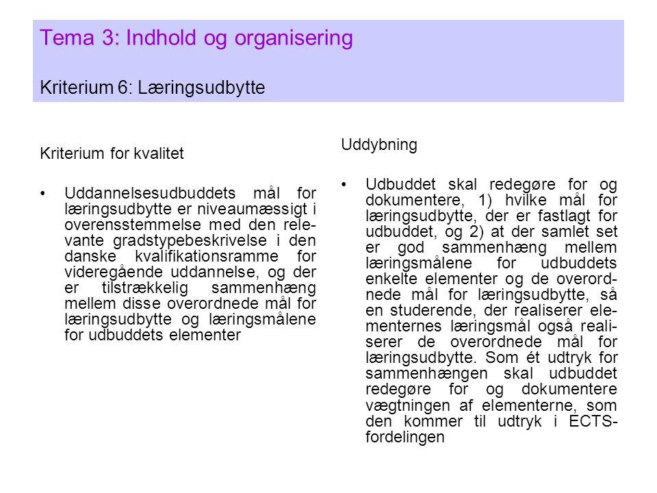 Tema 3: Indhold og organisering Kriterium 6: Læringsudbytte Kriterium for kvalitet •Uddannelsesudbuddets mål for læringsudbytte er niveaumæssigt i overensstemmelse med den rele- vante gradstypebeskrivelse i den danske kvalifikationsramme for videregående uddannelse, og der er tilstrækkelig sammenhæng mellem disse overordnede mål for læringsudbytte og læringsmålene for udbuddets elementer Uddybning •Udbuddet skal redegøre for og dokumentere, 1) hvilke mål for læringsudbytte, der er fastlagt for udbuddet, og 2) at der samlet set er god sammenhæng mellem læringsmålene for udbuddets enkelte elementer og de overord- nede mål for læringsudbytte, så en studerende, der realiserer ele- menternes læringsmål også reali- serer de overordnede mål for læringsudbytte.