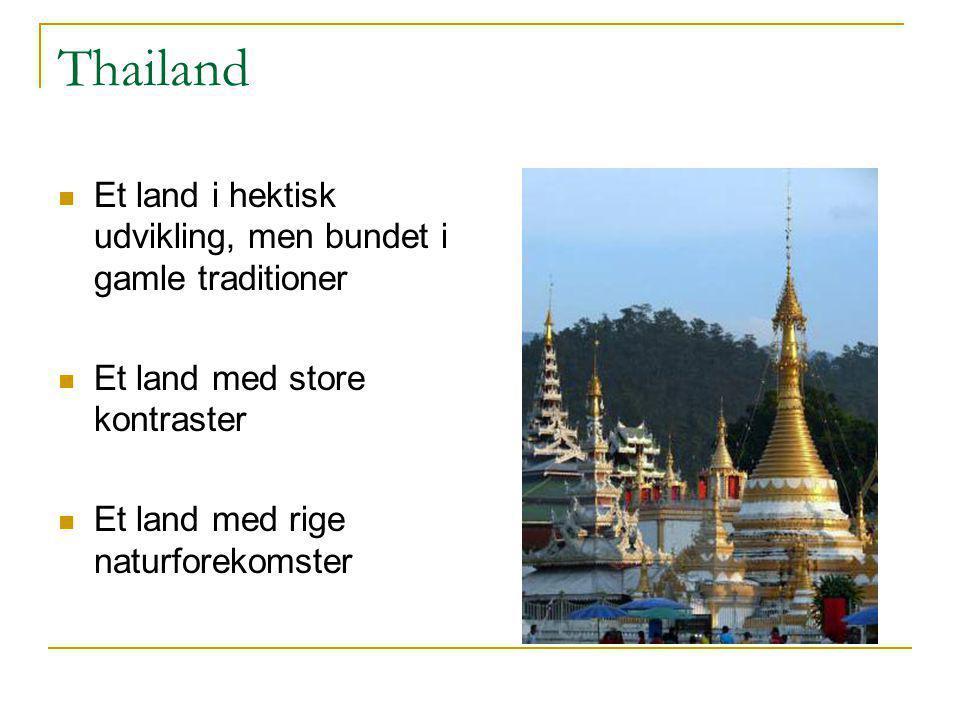 Thailand  Et land i hektisk udvikling, men bundet i gamle traditioner  Et land med store kontraster  Et land med rige naturforekomster