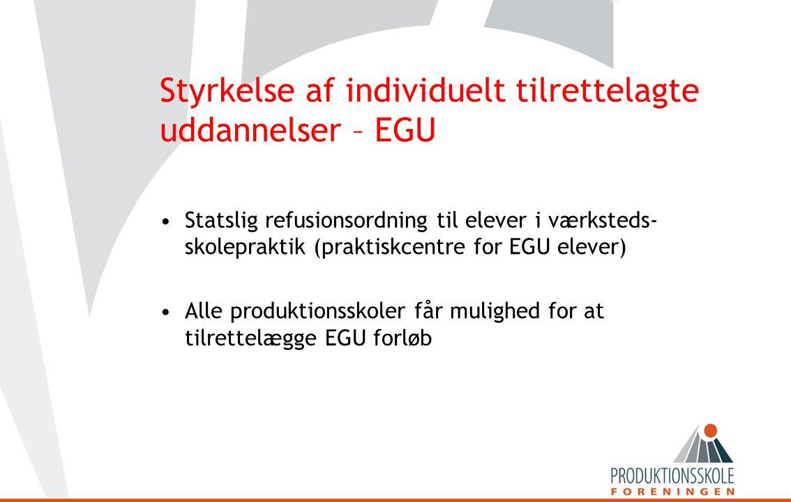 Styrkelse af individuelt tilrettelagte uddannelser – EGU •Statslig refusionsordning til elever i værksteds- skolepraktik (praktiskcentre for EGU elever) •Alle produktionsskoler får mulighed for at tilrettelægge EGU forløb