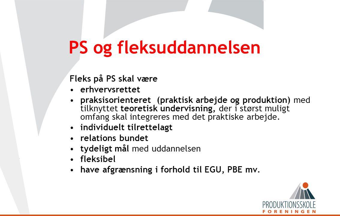 PS og fleksuddannelsen Fleks på PS skal være •erhvervsrettet •praksisorienteret (praktisk arbejde og produktion) med tilknyttet teoretisk undervisning, der i størst muligt omfang skal integreres med det praktiske arbejde.