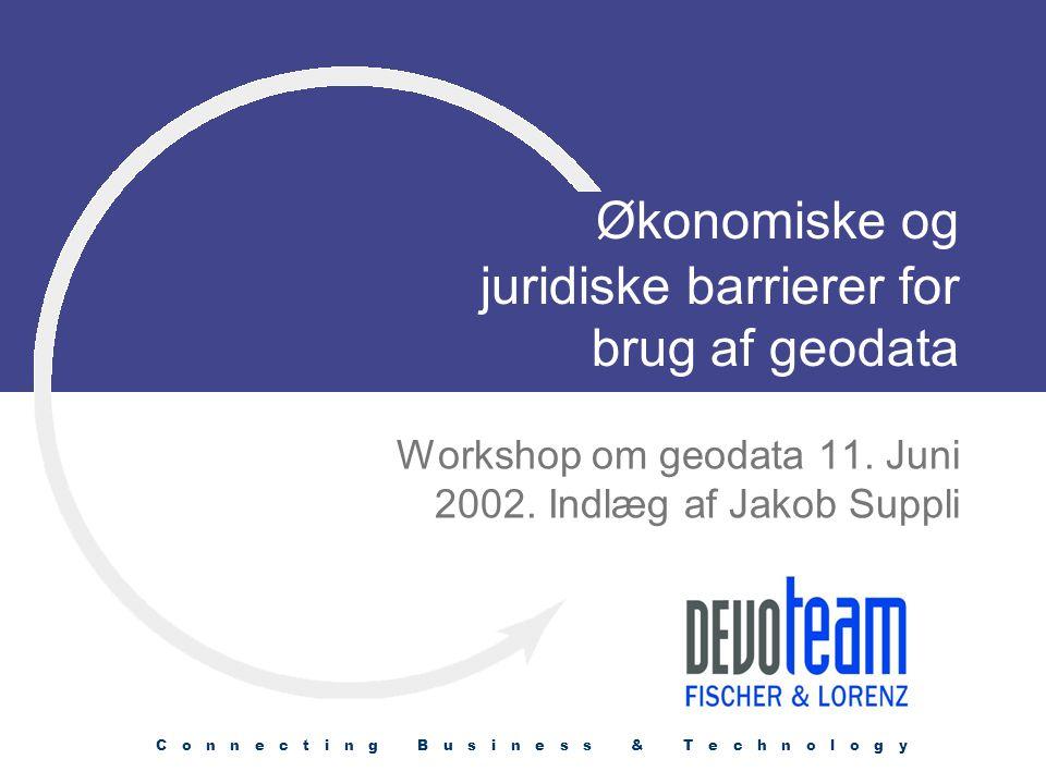 C o n n e c t i n g B u s i n e s s & T e c h n o l o g y Økonomiske og juridiske barrierer for brug af geodata Workshop om geodata 11.