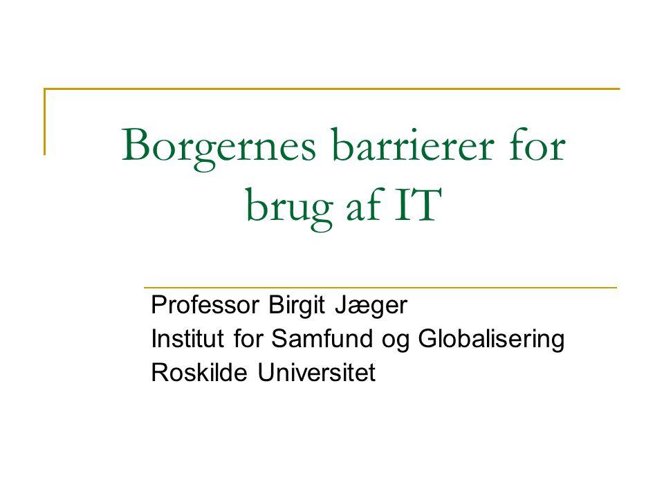 Borgernes barrierer for brug af IT Professor Birgit Jæger Institut for Samfund og Globalisering Roskilde Universitet