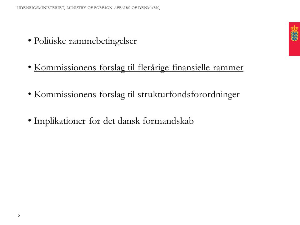 Title written in CAPITAL letters, broken into 2 lines, if it fits with the length of the words Cover this area with photo: Proportions are approx 2*1 (24,46 * 11,65 cm) Fixed text margin Minimum clear margin for text UDENRIGSMINISTERIET, MINISTRY OF FOREIGN AFFAIRS OF DENMARK, 5 • Politiske rammebetingelser • Kommissionens forslag til flerårige finansielle rammer • Kommissionens forslag til strukturfondsforordninger • Implikationer for det dansk formandskab