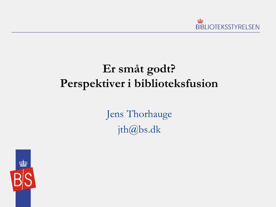 Er småt godt Perspektiver i biblioteksfusion Jens Thorhauge jth@bs.dk