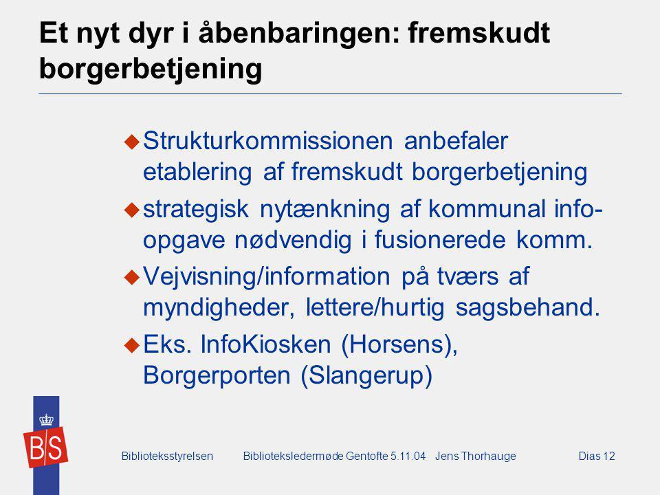 BiblioteksstyrelsenBiblioteksledermøde Gentofte 5.11.04 Jens ThorhaugeDias 12 Et nyt dyr i åbenbaringen: fremskudt borgerbetjening  Strukturkommissionen anbefaler etablering af fremskudt borgerbetjening  strategisk nytænkning af kommunal info- opgave nødvendig i fusionerede komm.