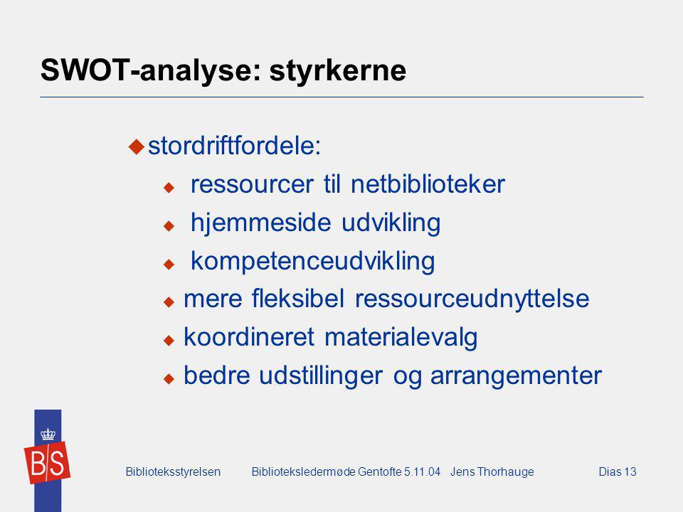 BiblioteksstyrelsenBiblioteksledermøde Gentofte 5.11.04 Jens ThorhaugeDias 13 SWOT-analyse: styrkerne  stordriftfordele:  ressourcer til netbiblioteker  hjemmeside udvikling  kompetenceudvikling  mere fleksibel ressourceudnyttelse  koordineret materialevalg  bedre udstillinger og arrangementer