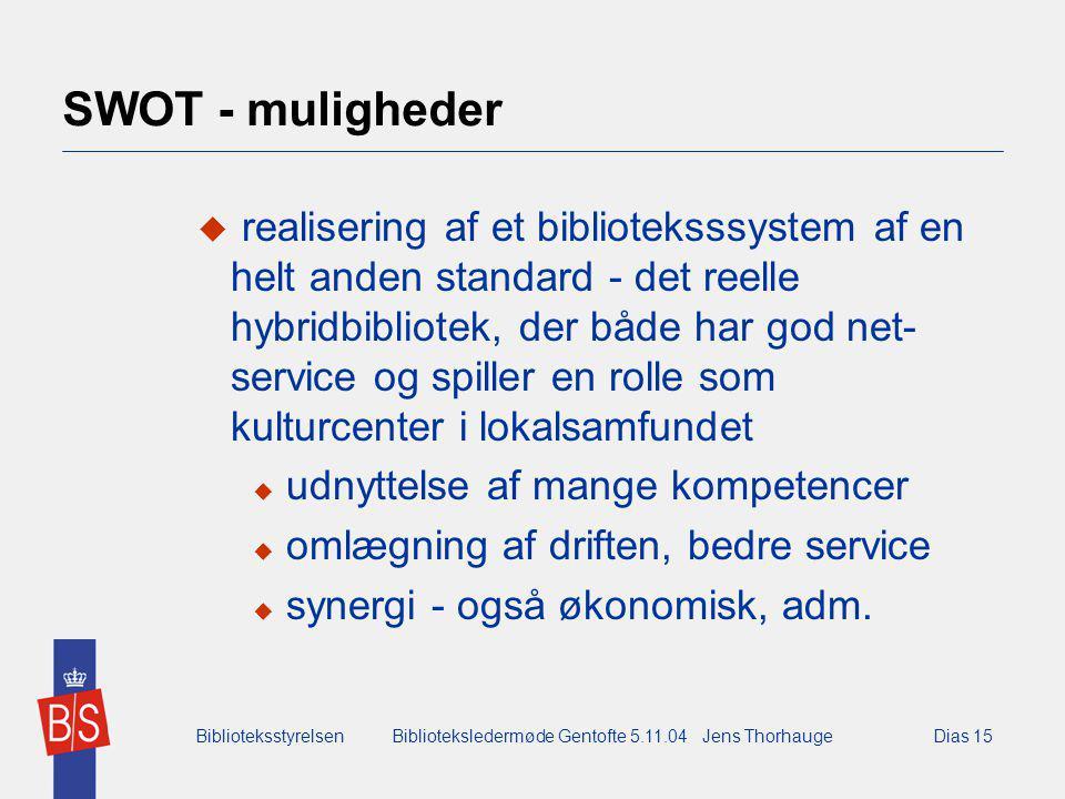 BiblioteksstyrelsenBiblioteksledermøde Gentofte 5.11.04 Jens ThorhaugeDias 15 SWOT - muligheder  realisering af et biblioteksssystem af en helt anden standard - det reelle hybridbibliotek, der både har god net- service og spiller en rolle som kulturcenter i lokalsamfundet  udnyttelse af mange kompetencer  omlægning af driften, bedre service  synergi - også økonomisk, adm.