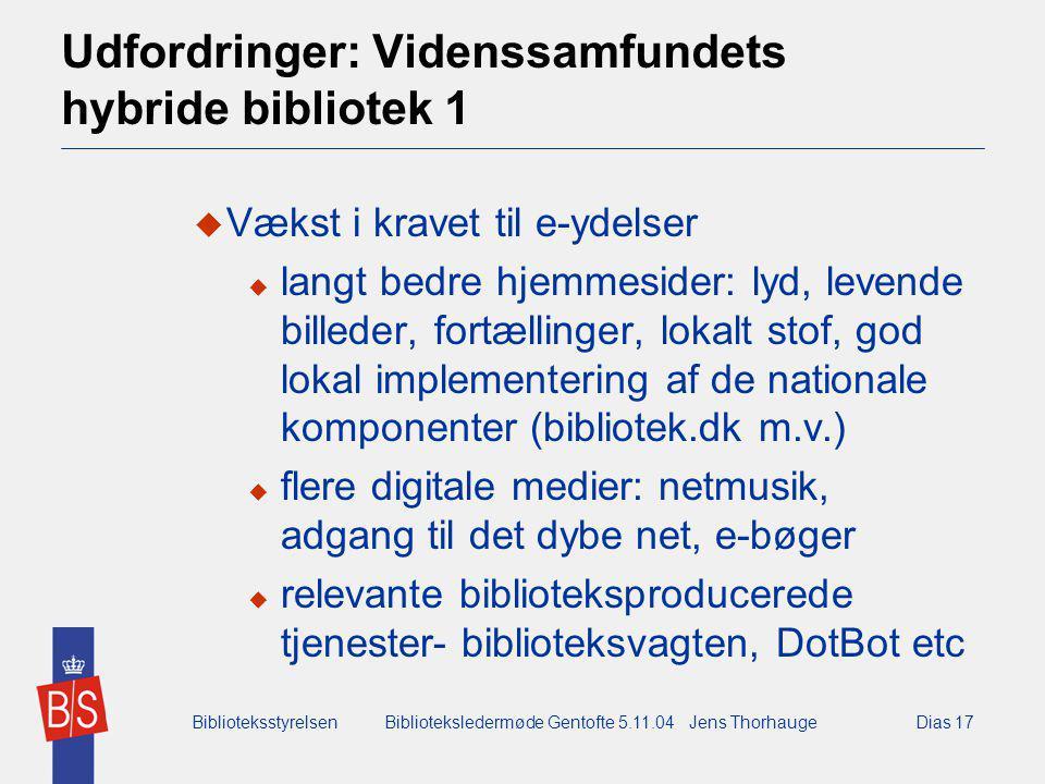 BiblioteksstyrelsenBiblioteksledermøde Gentofte 5.11.04 Jens ThorhaugeDias 17 Udfordringer: Videnssamfundets hybride bibliotek 1  Vækst i kravet til e-ydelser  langt bedre hjemmesider: lyd, levende billeder, fortællinger, lokalt stof, god lokal implementering af de nationale komponenter (bibliotek.dk m.v.)  flere digitale medier: netmusik, adgang til det dybe net, e-bøger  relevante biblioteksproducerede tjenester- biblioteksvagten, DotBot etc