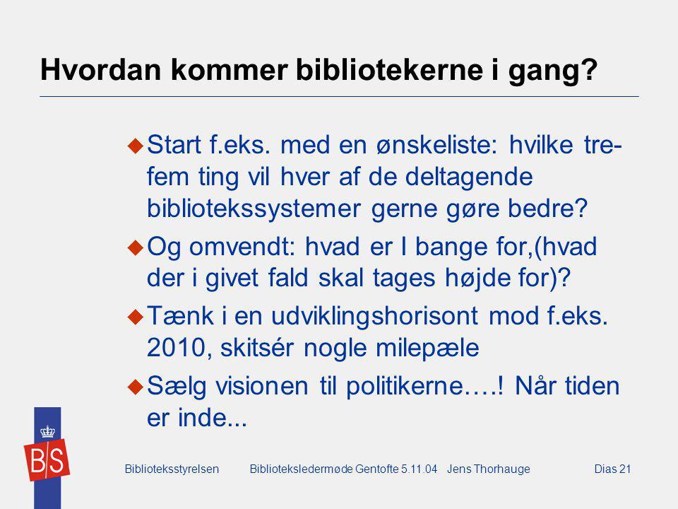 BiblioteksstyrelsenBiblioteksledermøde Gentofte 5.11.04 Jens ThorhaugeDias 21 Hvordan kommer bibliotekerne i gang.