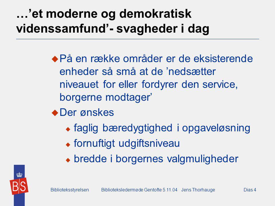 BiblioteksstyrelsenBiblioteksledermøde Gentofte 5.11.04 Jens ThorhaugeDias 4 …'et moderne og demokratisk videnssamfund'- svagheder i dag  På en række områder er de eksisterende enheder så små at de 'nedsætter niveauet for eller fordyrer den service, borgerne modtager'  Der ønskes  faglig bæredygtighed i opgaveløsning  fornuftigt udgiftsniveau  bredde i borgernes valgmuligheder