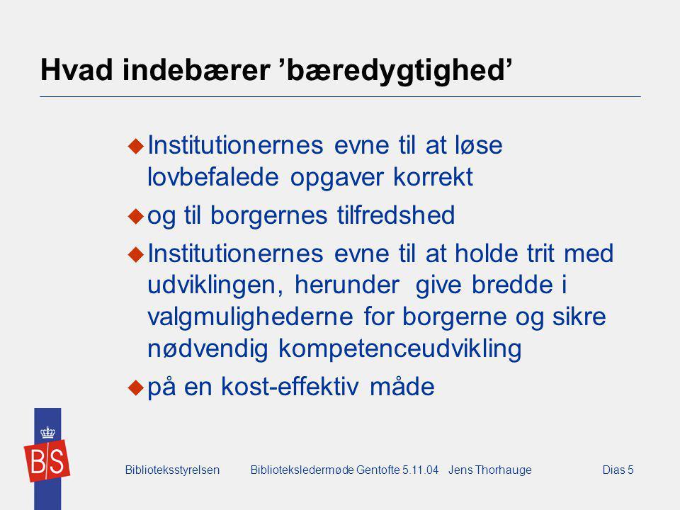 BiblioteksstyrelsenBiblioteksledermøde Gentofte 5.11.04 Jens ThorhaugeDias 5 Hvad indebærer 'bæredygtighed'  Institutionernes evne til at løse lovbefalede opgaver korrekt  og til borgernes tilfredshed  Institutionernes evne til at holde trit med udviklingen, herunder give bredde i valgmulighederne for borgerne og sikre nødvendig kompetenceudvikling  på en kost-effektiv måde