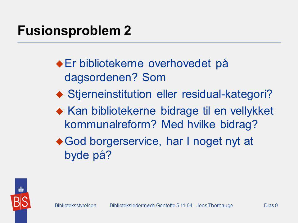 BiblioteksstyrelsenBiblioteksledermøde Gentofte 5.11.04 Jens ThorhaugeDias 9 Fusionsproblem 2  Er bibliotekerne overhovedet på dagsordenen.
