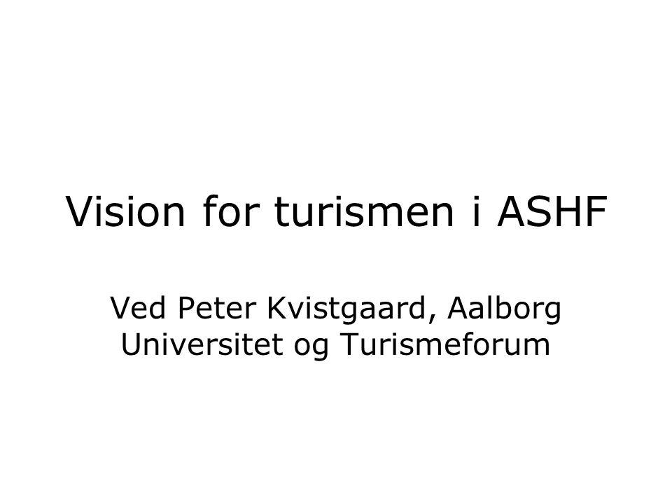 Vision for turismen i ASHF Ved Peter Kvistgaard, Aalborg Universitet og Turismeforum