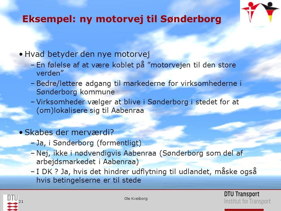 Ole Kveiborg 21 Eksempel: ny motorvej til Sønderborg •Hvad betyder den nye motorvej –En følelse af at være koblet på motorvejen til den store verden –Bedre/lettere adgang til markederne for virksomhederne i Sønderborg kommune –Virksomheder vælger at blive i Sønderborg i stedet for at (om)lokalisere sig til Aabenraa •Skabes der merværdi.