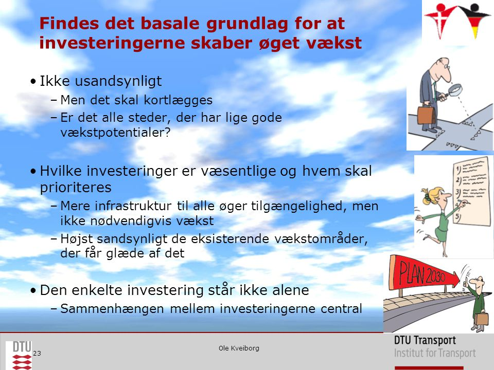 Ole Kveiborg 23 Findes det basale grundlag for at investeringerne skaber øget vækst •Ikke usandsynligt –Men det skal kortlægges –Er det alle steder, der har lige gode vækstpotentialer.