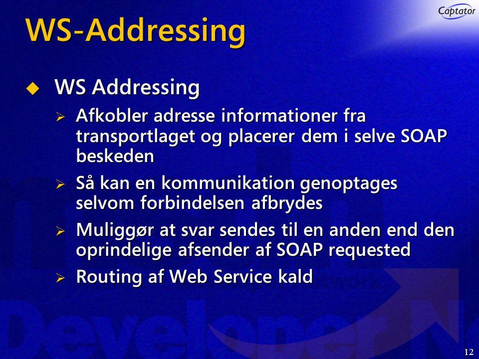 12 WS-Addressing  WS Addressing  Afkobler adresse informationer fra transportlaget og placerer dem i selve SOAP beskeden  Så kan en kommunikation genoptages selvom forbindelsen afbrydes  Muliggør at svar sendes til en anden end den oprindelige afsender af SOAP requested  Routing af Web Service kald