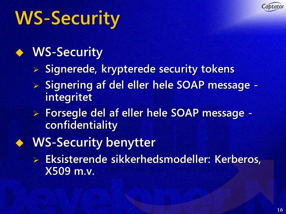 16 WS-Security  WS-Security  Signerede, krypterede security tokens  Signering af del eller hele SOAP message - integritet  Forsegle del af eller hele SOAP message - confidentiality  WS-Security benytter  Eksisterende sikkerhedsmodeller: Kerberos, X509 m.v.