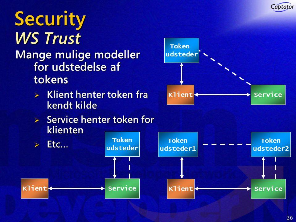 26 Security WS Trust Mange mulige modeller for udstedelse af tokens  Klient henter token fra kendt kilde  Service henter token for klienten  Etc… Klient Token udsteder ServiceKlientService Token udsteder2 Token udsteder1 Klient Token udsteder Service