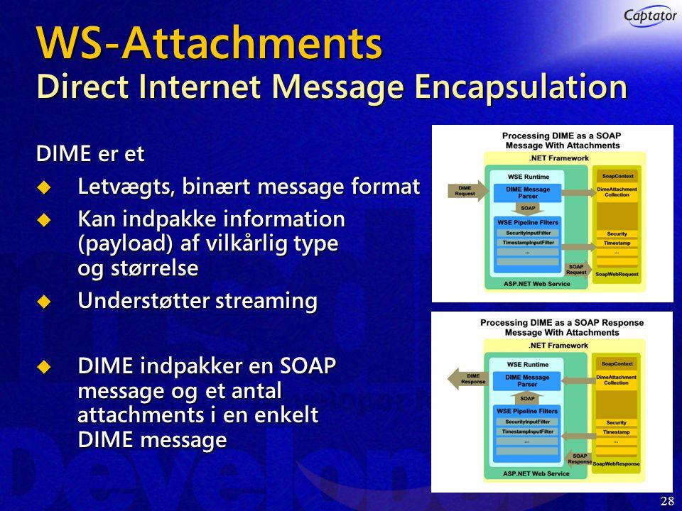 28 WS-Attachments Direct Internet Message Encapsulation DIME er et  Letvægts, binært message format  Kan indpakke information (payload) af vilkårlig type og størrelse  Understøtter streaming  DIME indpakker en SOAP message og et antal attachments i en enkelt DIME message