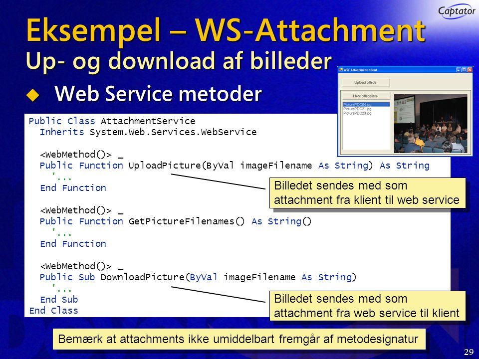 29 Eksempel – WS-Attachment Up- og download af billeder  Web Service metoder Public Class AttachmentService Inherits System.Web.Services.WebService _ Public Function UploadPicture(ByVal imageFilename As String) As String ...