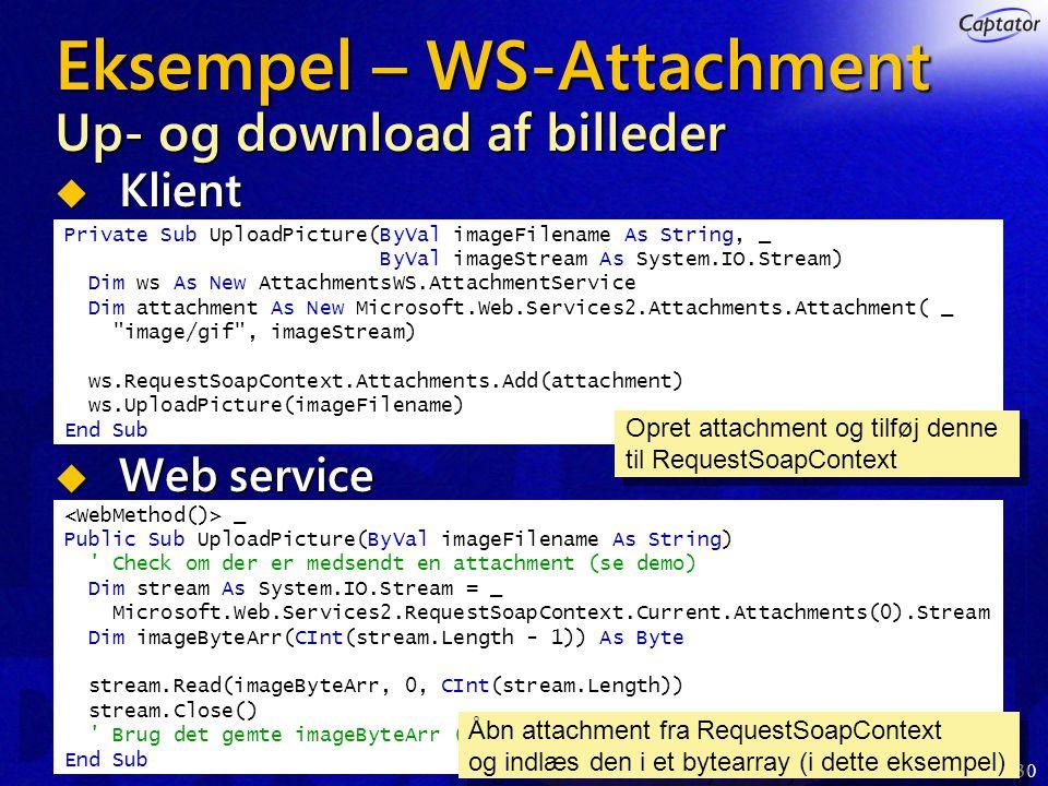 30 Eksempel – WS-Attachment Up- og download af billeder  Klient  Web service Private Sub UploadPicture(ByVal imageFilename As String, _ ByVal imageStream As System.IO.Stream) Dim ws As New AttachmentsWS.AttachmentService Dim attachment As New Microsoft.Web.Services2.Attachments.Attachment( _ image/gif , imageStream) ws.RequestSoapContext.Attachments.Add(attachment) ws.UploadPicture(imageFilename) End Sub _ Public Sub UploadPicture(ByVal imageFilename As String) Check om der er medsendt en attachment (se demo) Dim stream As System.IO.Stream = _ Microsoft.Web.Services2.RequestSoapContext.Current.Attachments(0).Stream Dim imageByteArr(CInt(stream.Length - 1)) As Byte stream.Read(imageByteArr, 0, CInt(stream.Length)) stream.Close() Brug det gemte imageByteArr (se demo) End Sub Opret attachment og tilføj denne til RequestSoapContext Opret attachment og tilføj denne til RequestSoapContext Åbn attachment fra RequestSoapContext og indlæs den i et bytearray (i dette eksempel) Åbn attachment fra RequestSoapContext og indlæs den i et bytearray (i dette eksempel)