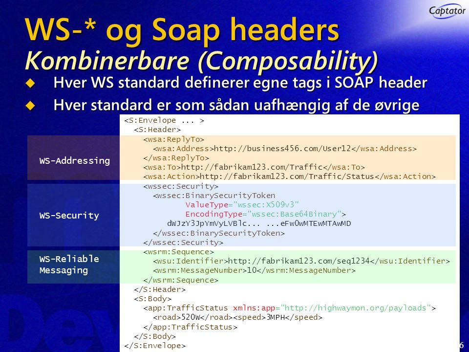 6 WS-* og Soap headers Kombinerbare (Composability)  Hver WS standard definerer egne tags i SOAP header  Hver standard er som sådan uafhængig af de øvrige http://business456.com/User12 http://fabrikam123.com/Traffic http://fabrikam123.com/Traffic/Status <wssec:BinarySecurityToken ValueType= wssec:X509v3 EncodingType= wssec:Base64Binary > dWJzY3JpYmVyLVBlc......eFw0wMTEwMTAwMD http://fabrikam123.com/seq1234 10 520W 3MPH WS-Addressing WS-Security WS-Reliable Messaging