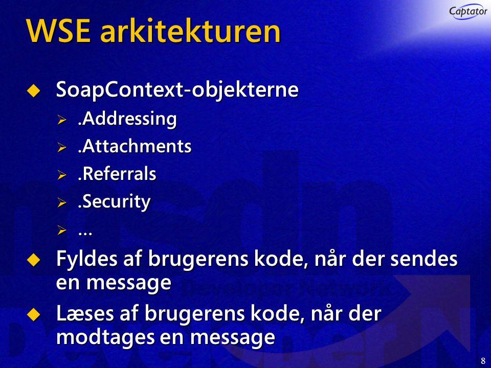 8 WSE arkitekturen  SoapContext-objekterne .Addressing .Attachments .Referrals .Security  …  Fyldes af brugerens kode, når der sendes en message  Læses af brugerens kode, når der modtages en message