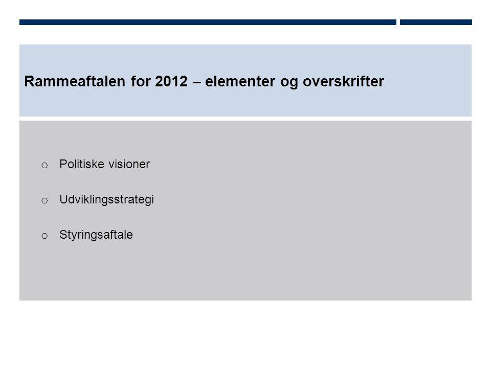 Rammeaftalen for 2012 – elementer og overskrifter o Politiske visioner o Udviklingsstrategi o Styringsaftale