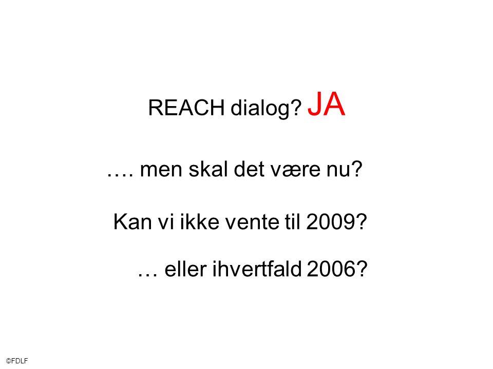 ©FDLF REACH dialog. JA …. men skal det være nu. Kan vi ikke vente til 2009.