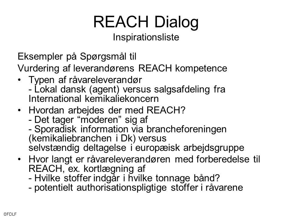 ©FDLF REACH Dialog Inspirationsliste Eksempler på Spørgsmål til Vurdering af leverandørens REACH kompetence •Typen af råvareleverandør - Lokal dansk (agent) versus salgsafdeling fra International kemikaliekoncern •Hvordan arbejdes der med REACH.
