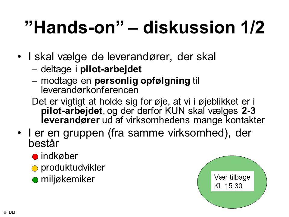 ©FDLF Hands-on – diskussion 1/2 •I skal vælge de leverandører, der skal –deltage i pilot-arbejdet –modtage en personlig opfølgning til leverandørkonferencen Det er vigtigt at holde sig for øje, at vi i øjeblikket er i pilot-arbejdet, og der derfor KUN skal vælges 2-3 leverandører ud af virksomhedens mange kontakter •I er en gruppen (fra samme virksomhed), der består –indkøber –produktudvikler –miljøkemiker Vær tilbage Kl.