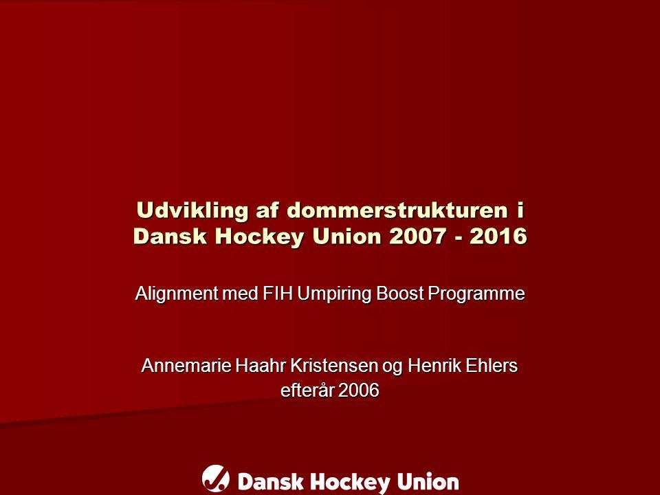 Udvikling af dommerstrukturen i Dansk Hockey Union 2007 - 2016 Alignment med FIH Umpiring Boost Programme Annemarie Haahr Kristensen og Henrik Ehlers efterår 2006