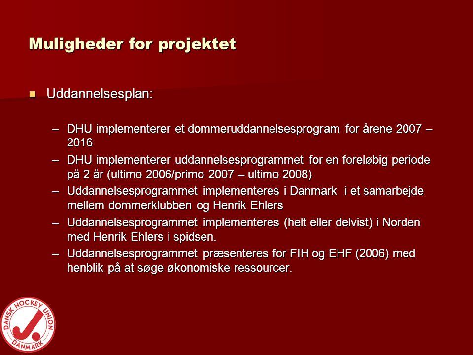 Muligheder for projektet  Uddannelsesplan: –DHU implementerer et dommeruddannelsesprogram for årene 2007 – 2016 –DHU implementerer uddannelsesprogrammet for en foreløbig periode på 2 år (ultimo 2006/primo 2007 – ultimo 2008) –Uddannelsesprogrammet implementeres i Danmark i et samarbejde mellem dommerklubben og Henrik Ehlers –Uddannelsesprogrammet implementeres (helt eller delvist) i Norden med Henrik Ehlers i spidsen.