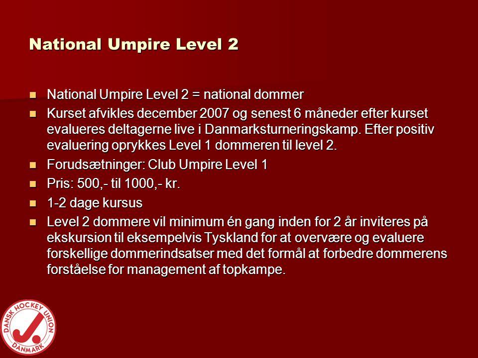 National Umpire Level 2  National Umpire Level 2 = national dommer  Kurset afvikles december 2007 og senest 6 måneder efter kurset evalueres deltagerne live i Danmarksturneringskamp.
